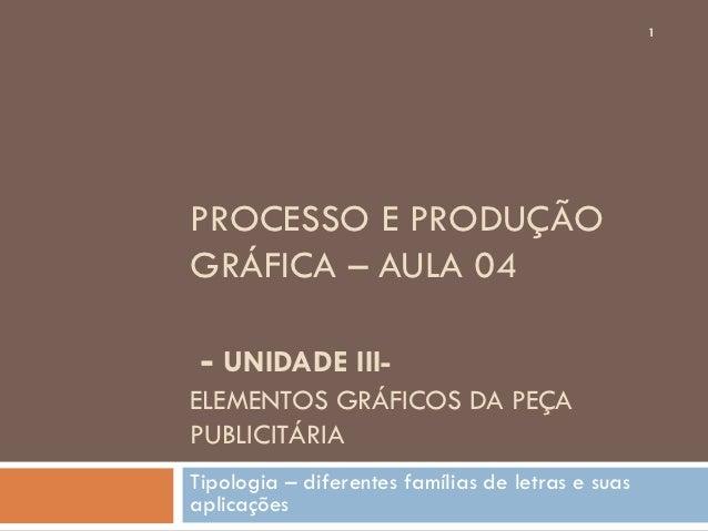 1PROCESSO E PRODUÇÃOGRÁFICA – AULA 04 - UNIDADE III-ELEMENTOS GRÁFICOS DA PEÇAPUBLICITÁRIATipologia – diferentes famílias ...