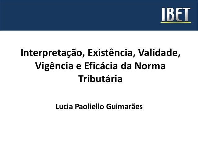 Interpretação, Existência, Validade, Vigência e Eficácia da Norma Tributária Lucia Paoliello Guimarães