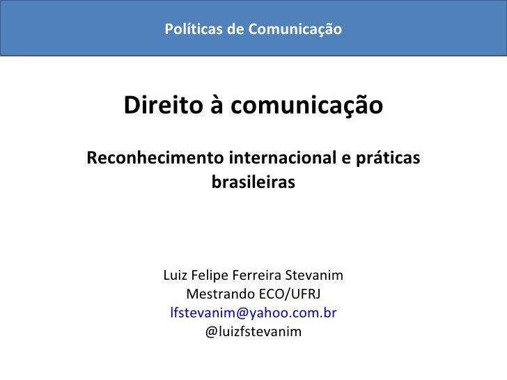 Direito à comunicação Reconhecimento internacional e práticas brasileiras Luiz Felipe Ferreira Stevanim Mestrando ECO/UFRJ...