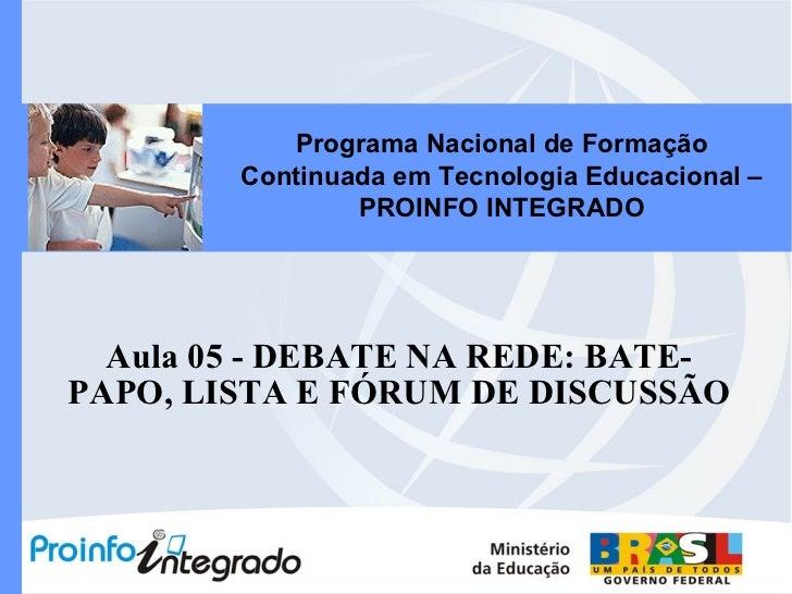 Aula 05 - DEBATE NA REDE: BATE-PAPO, LISTA E FÓRUM DE DISCUSSÃO Programa Nacional de Formação Continuada em Tecnologia Edu...