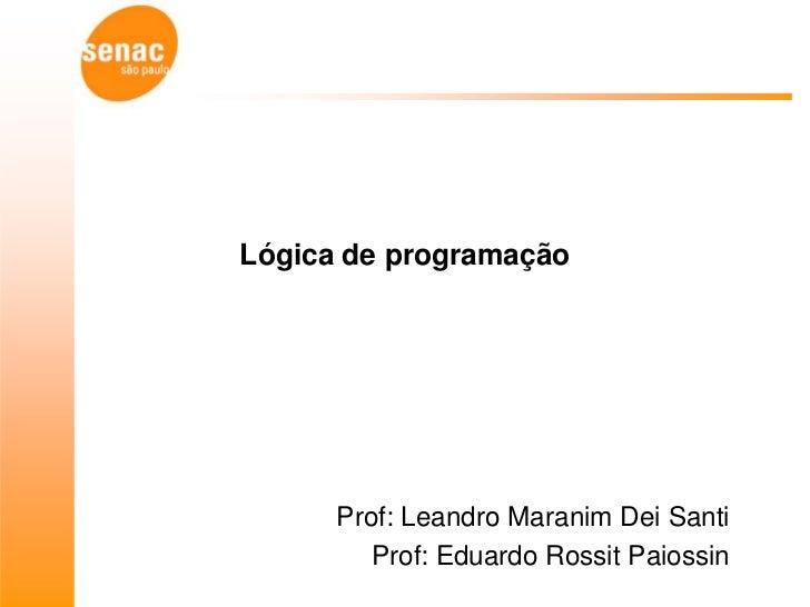 Lógica de programação      Prof: Leandro Maranim Dei Santi         Prof: Eduardo Rossit Paiossin