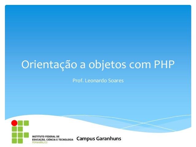 Orientação a objetos com PHP         Prof. Leonardo Soares          Campus Garanhuns