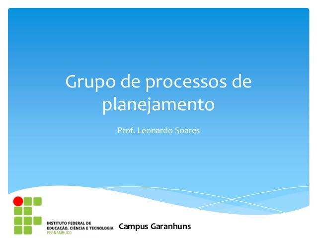 Grupo de processos de    planejamento     Prof. Leonardo Soares      Campus Garanhuns