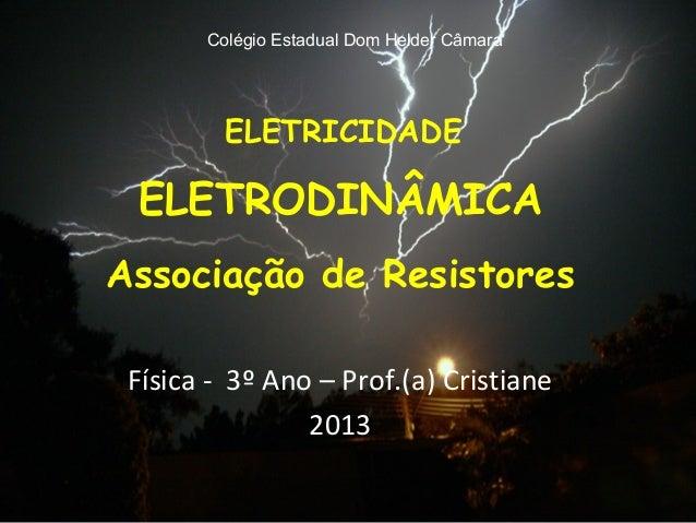 Colégio Estadual Dom Helder Câmara         ELETRICIDADE ELETRODINÂMICAAssociação de Resistores Física - 3º Ano – Prof.(a) ...