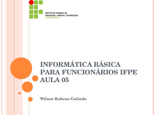 INFORMÁTICA BÁSICAPARA FUNCIONÁRIOS IFPEAULA 05Wilson Rubens Galindo