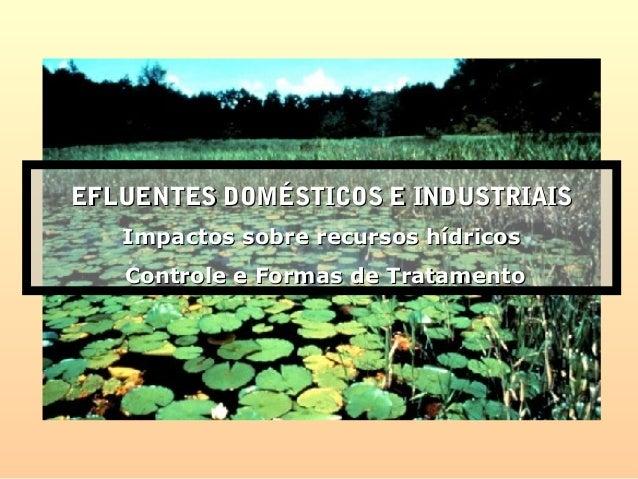 EFLUENTES DOMÉSTICOS E INDUSTRIAISEFLUENTES DOMÉSTICOS E INDUSTRIAIS Impactos sobre recursos hídricosImpactos sobre recurs...