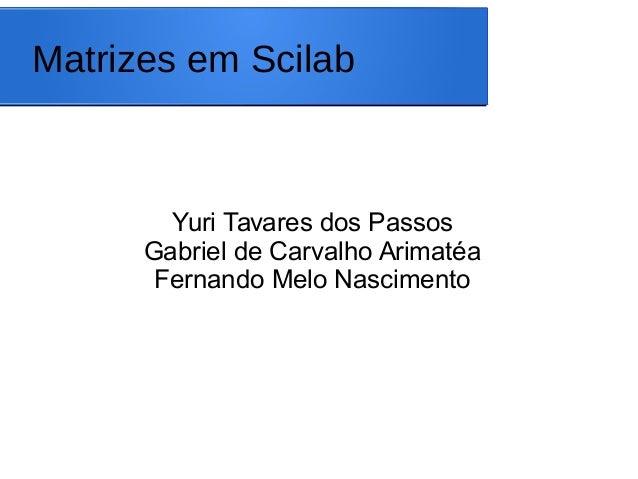 Matrizes em Scilab Yuri Tavares dos Passos Gabriel de Carvalho Arimatéa Fernando Melo Nascimento