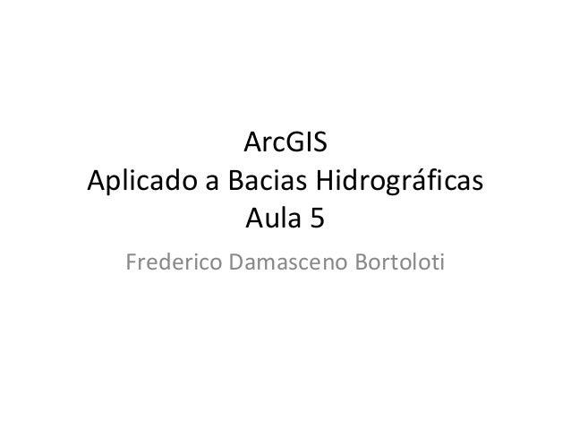 ArcGIS Aplicado a Bacias Hidrográficas Aula 5 Frederico Damasceno Bortoloti