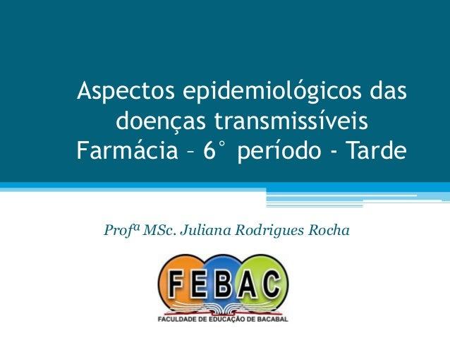 Aspectos epidemiológicos das doenças transmissíveis Farmácia – 6° período - Tarde Profª MSc. Juliana Rodrigues Rocha