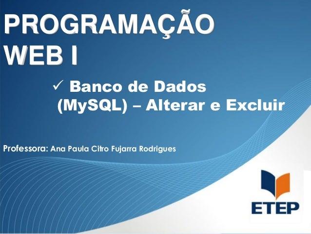 PROGRAMAÇÃO WEB I  Banco de Dados (MySQL) – Alterar e Excluir Professora: Ana Paula Citro Fujarra Rodrigues