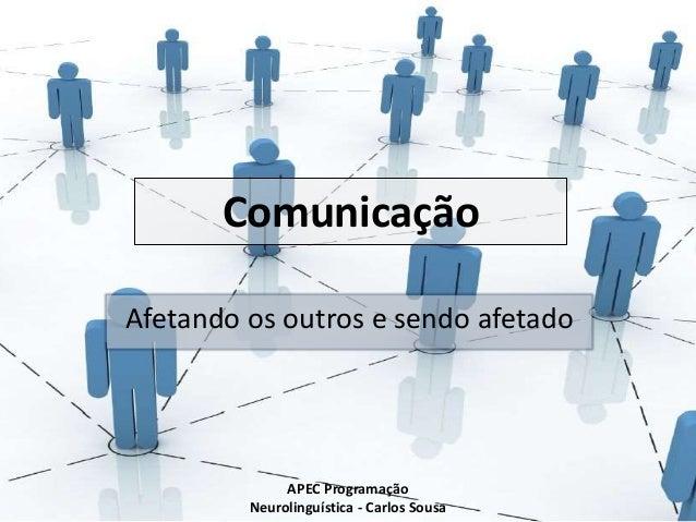 Comunicação Afetando os outros e sendo afetado APEC Programação Neurolinguística - Carlos Sousa