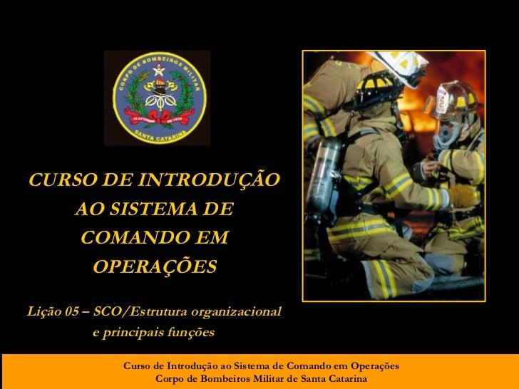 CURSO DE INTRODUÇÃO AO SISTEMA DE COMANDO EM OPERAÇÕES Lição 05 – SCO/Estrutura organizacional e principais funções