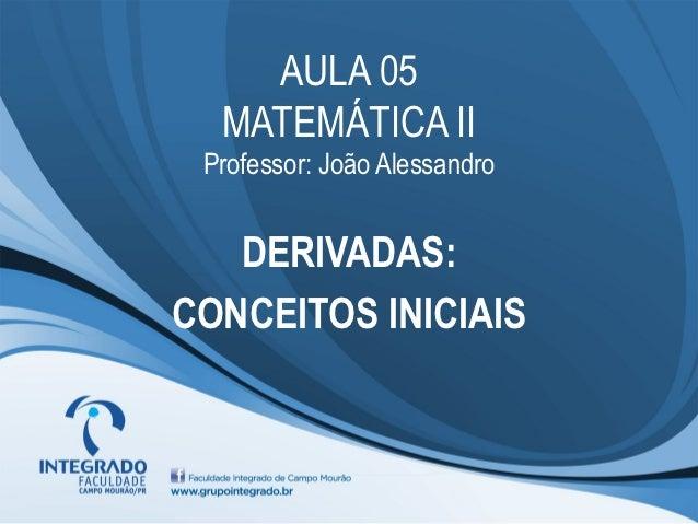 AULA 05  MATEMÁTICA II Professor: João Alessandro   DERIVADAS:CONCEITOS INICIAIS
