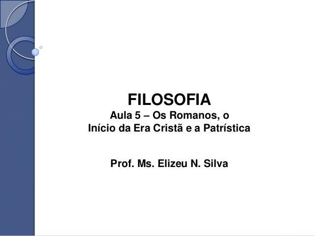 FILOSOFIA     Aula 5 – Os Romanos, oInício da Era Cristã e a Patrística    Prof. Ms. Elizeu N. Silva