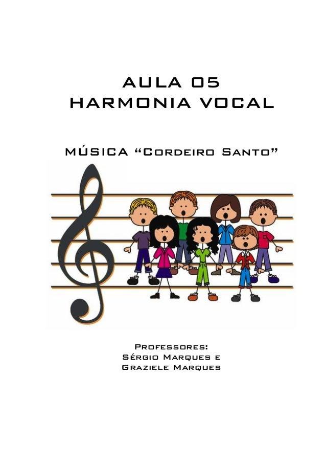 """AULA 05  HARMONIA VOCAL  MÚSICA """"Cordeiro Santo""""  Professores:  Sérgio Marques e  Graziele Marques"""