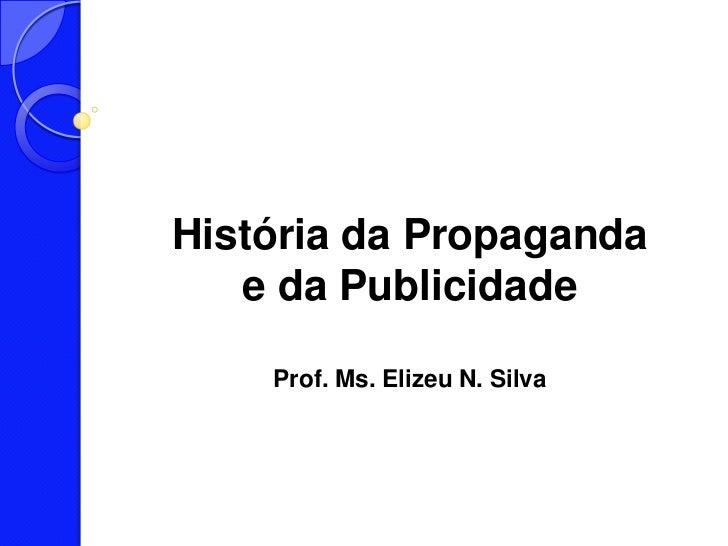 História da Propaganda   e da Publicidade    Prof. Ms. Elizeu N. Silva