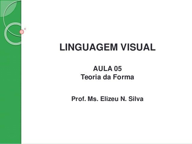 LINGUAGEM VISUAL AULA 05 Teoria da Forma Prof. Ms. Elizeu N. Silva
