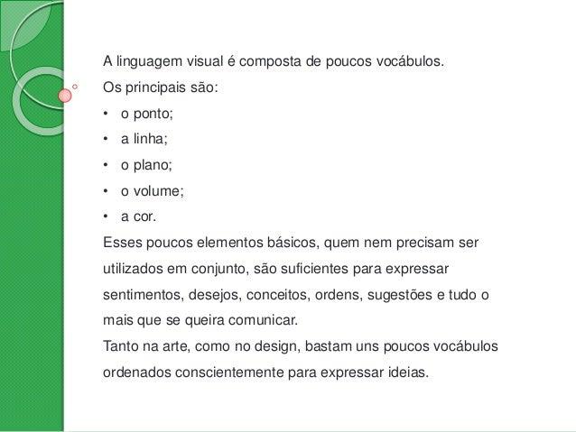 A linguagem visual é composta de poucos vocábulos. Os principais são: • o ponto; • a linha; • o plano; • o volume; • a cor...