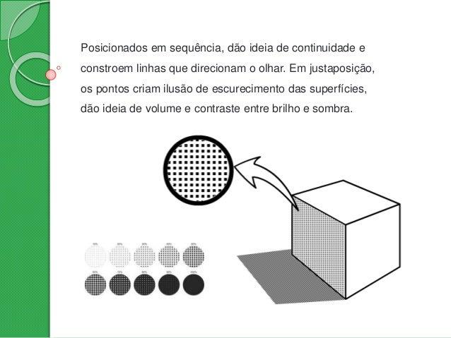Posicionados em sequência, dão ideia de continuidade e constroem linhas que direcionam o olhar. Em justaposição, os pontos...