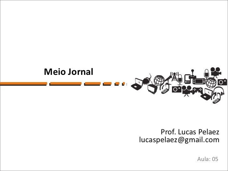 Meio Jornal                    Prof. Lucas Pelaez              lucaspelaez@gmail.com                               Aula: 05