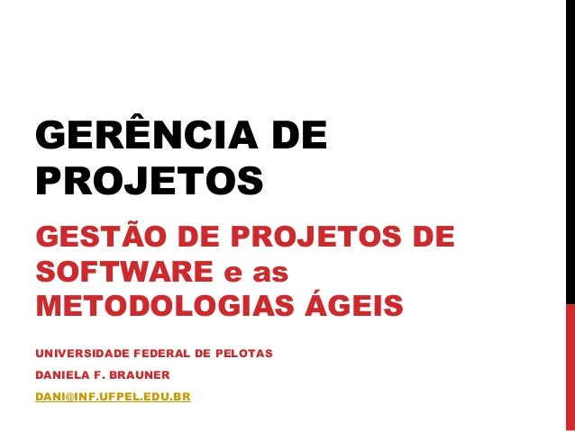 GERÊNCIA DE PROJETOS GESTÃO DE PROJETOS DE SOFTWARE e as METODOLOGIAS ÁGEIS UNIVERSIDADE FEDERAL DE PELOTAS DANIELA F. BRA...
