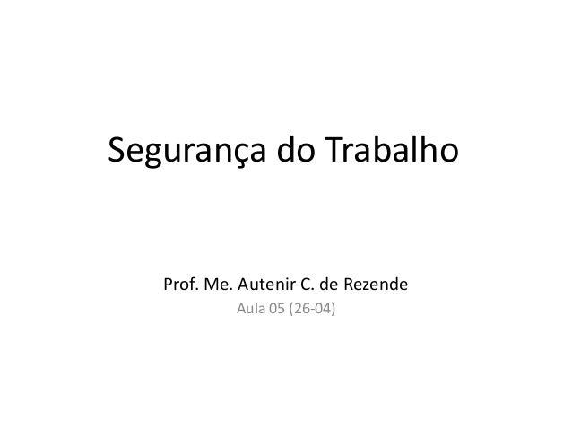 Segurança do Trabalho Prof. Me. Autenir C. de Rezende Aula 05 (26-04)