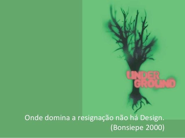 Onde domina a resignação não há Design. (Bonsiepe 2000)