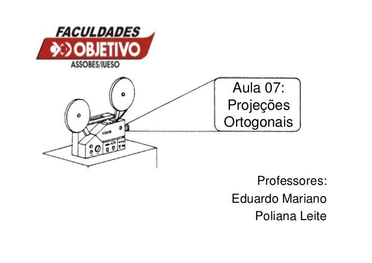 Aula 07:ProjeçõesOrtogonais    Professores: Eduardo Mariano    Poliana Leite