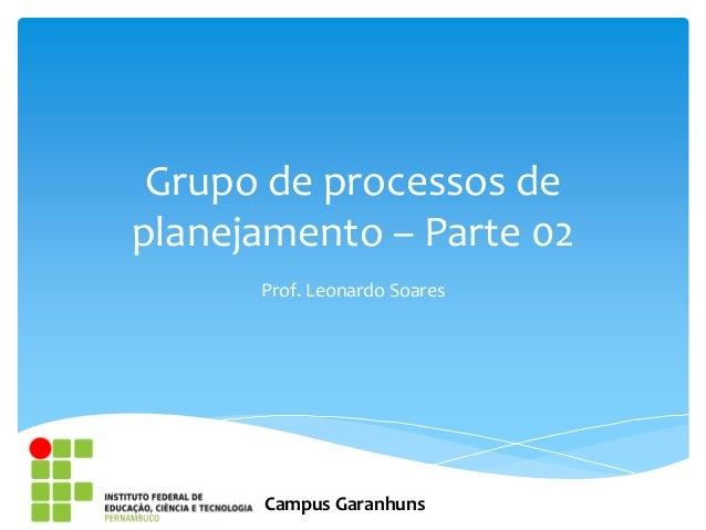 Grupo de processos deplanejamento – Parte 02      Prof. Leonardo Soares      Campus Garanhuns