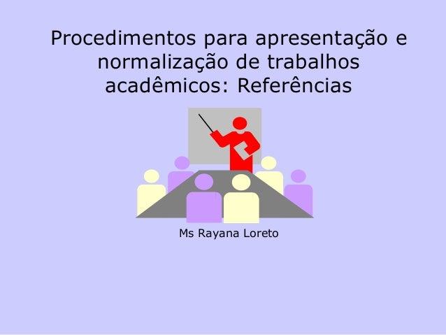 Procedimentos para apresentação e normalização de trabalhos acadêmicos: Referências  Ms Rayana Loreto