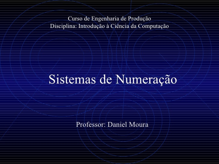 Curso de Engenharia de Produção Disciplina: Introdução à Ciência da Computação Professor: Daniel Moura Sistemas de Numeração