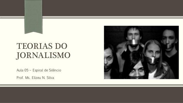 TEORIAS DO JORNALISMO Aula 05 – Espiral de Silêncio Prof. Ms. Elizeu N. Silva