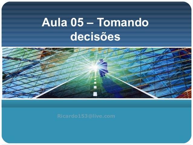 Aula 05 – Tomando     decisões  Ricardo153@live.com