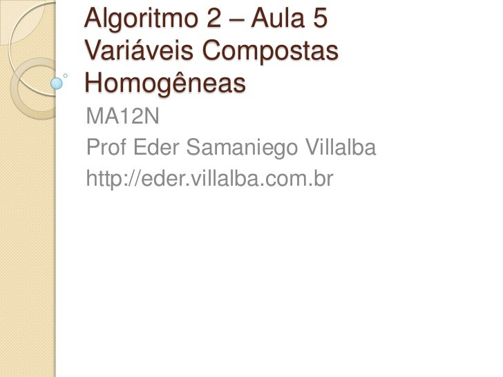 Algoritmo 2 – Aula 5Variáveis Compostas Homogêneas<br />MA12N <br />Prof Eder SamaniegoVillalba<br />http://eder.villalba....