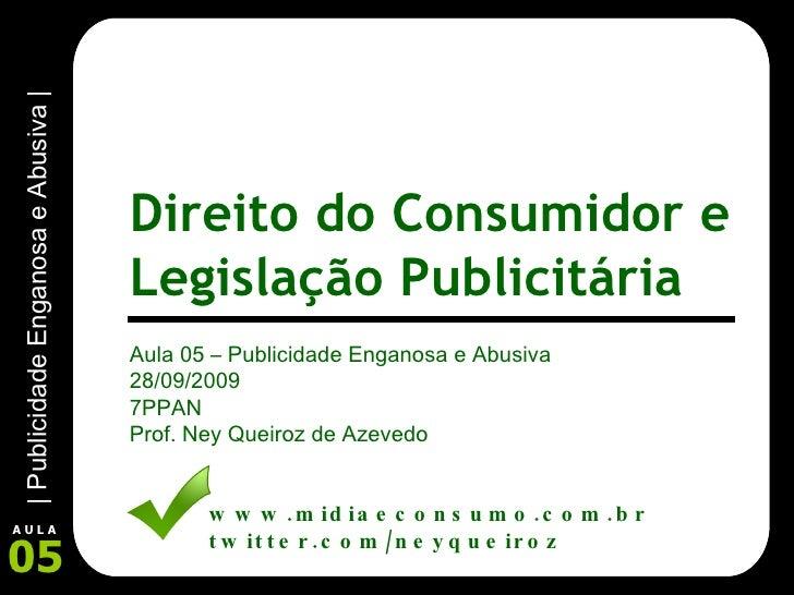Aula 05 – Publicidade Enganosa e Abusiva 28/09/2009 7PPAN Prof. Ney Queiroz de Azevedo www.midiaeconsumo.com.br twitter.co...