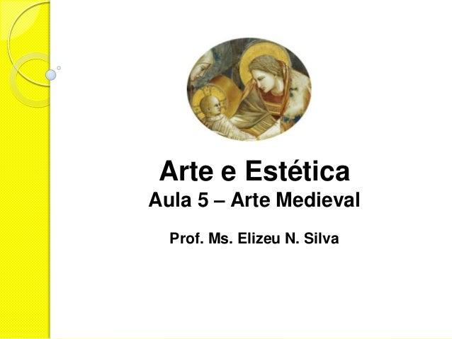 Arte e EstéticaAula 5 – Arte Medieval  Prof. Ms. Elizeu N. Silva