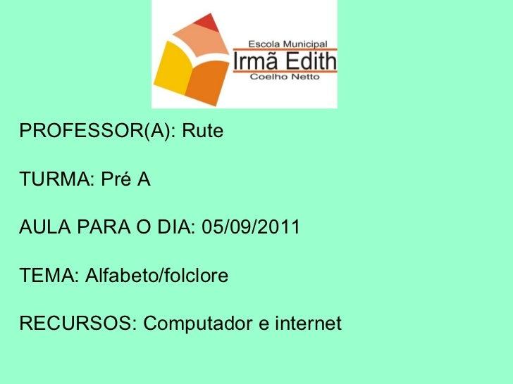 PROFESSOR(A): Rute TURMA: Pré A AULA PARA O DIA: 05/09/2011 TEMA: Alfabeto/folclore RECURSOS: Computador e internet