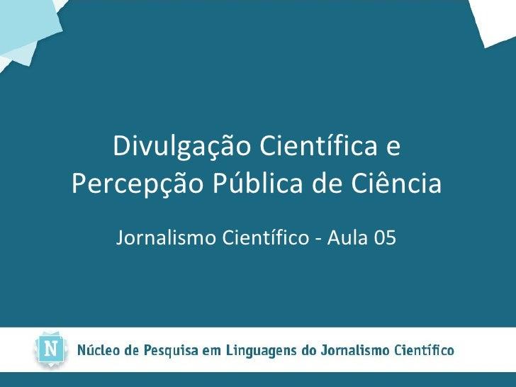 Divulgação Científica e Percepção Pública de Ciência <ul><li>Jornalismo Científico - Aula 05 </li></ul>