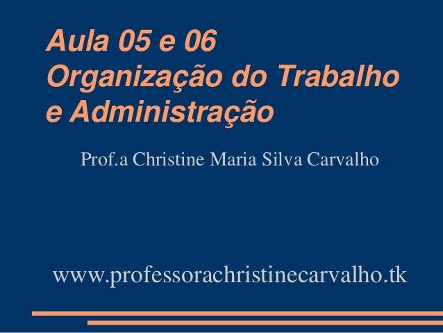 Aula 05 e 06 Organização do Trabalho e Administração Prof.a Christine Maria Silva Carvalho www.professorachristinecarvalho...
