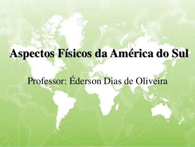Aspectos Físicos da América do Sul Professor: Éderson Dias de Oliveira
