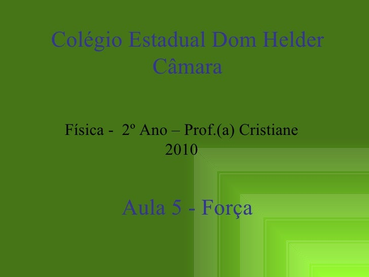 Aula 5 - Força Colégio Estadual Dom Helder Câmara Física -  2º Ano – Prof.(a) Cristiane 2010