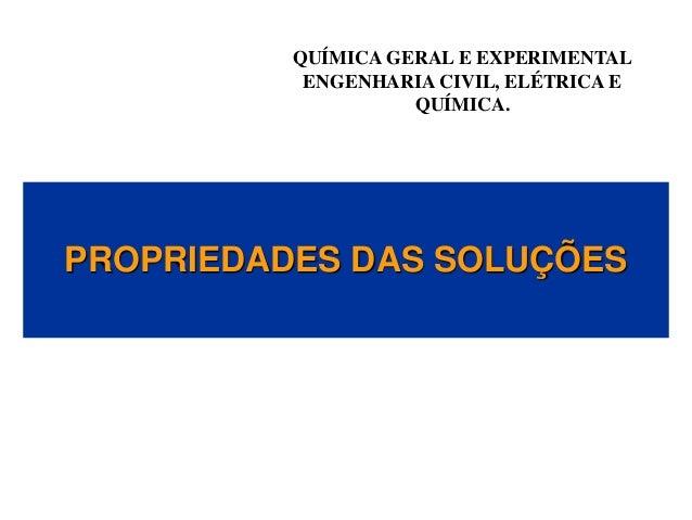 PROPRIEDADES DAS SOLUÇÕES QUÍMICA GERAL E EXPERIMENTAL ENGENHARIA CIVIL, ELÉTRICA E QUÍMICA.