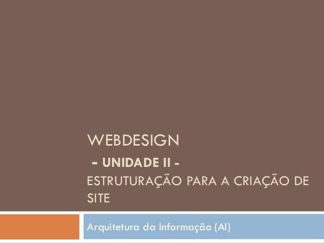 WEBDESIGN- UNIDADE II -ESTRUTURAÇÃO PARA A CRIAÇÃO DESITEArquitetura da Informação (AI)