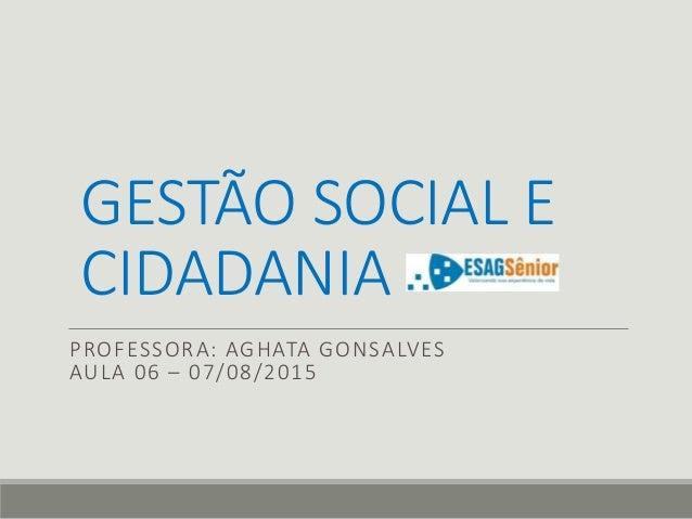 GESTÃO SOCIAL E CIDADANIA PROFESSORA: AGHATA GONSALVES AULA 06 – 07/08/2015