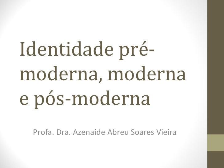 Identidade pré-moderna, modernae pós-moderna Profa. Dra. Azenaide Abreu Soares Vieira