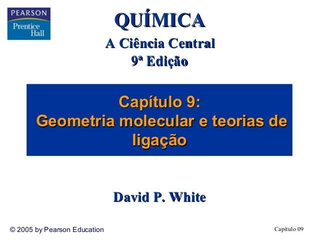 QUÍMICA A Ciência Central 9ª Edição  Capítulo 9: Geometria molecular e teorias de ligação David P. White © 2005 by Pearson...