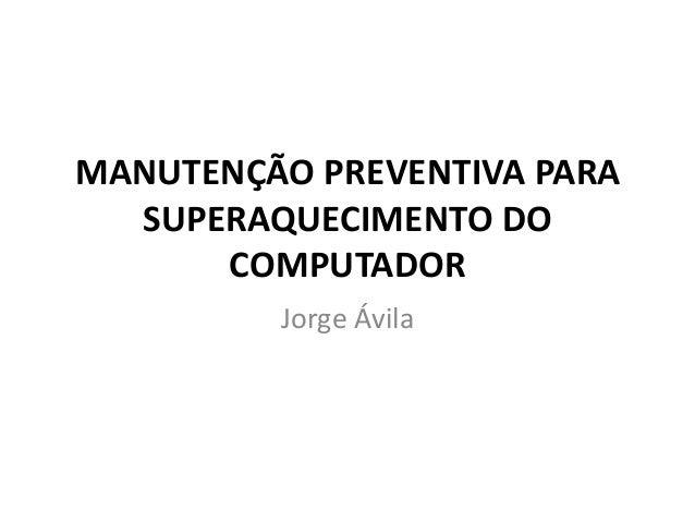 MANUTENÇÃO PREVENTIVA PARA SUPERAQUECIMENTO DO COMPUTADOR Jorge Ávila
