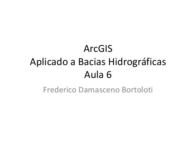 ArcGIS Aplicado a Bacias Hidrográficas Aula 6 Frederico Damasceno Bortoloti