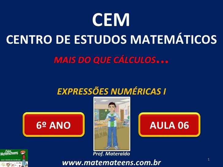 EXPRESSÕES NUMÉRICAS I Prof. Materaldo www.matemateens.com.br CEM CENTRO DE ESTUDOS MATEMÁTICOS MAIS DO QUE CÁLCULOS ... A...