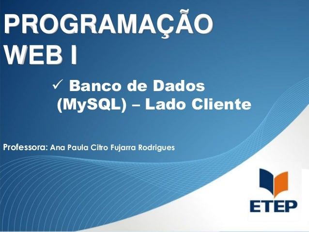 PROGRAMAÇÃO WEB I  Banco de Dados (MySQL) – Lado Cliente Professora: Ana Paula Citro Fujarra Rodrigues